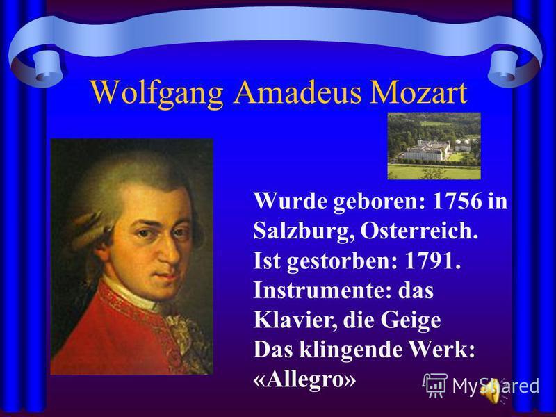 Wolfgang Amadeus Mozart Wurde geboren: 1756 in Salzburg, Osterreich. Ist gestorben: 1791. Instrumente: das Klavier, die Geige Das klingende Werk: «Allegro»