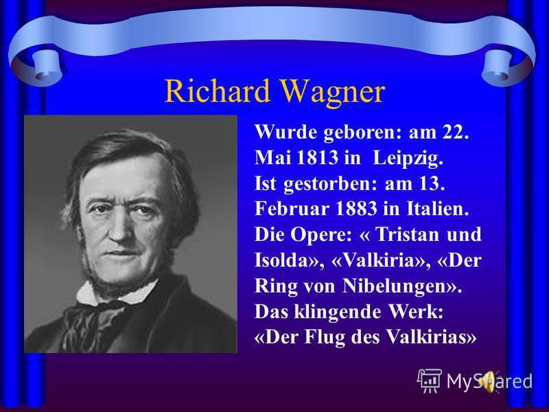 Richard Wagner Wurde geboren: am 22. Mai 1813 in Leipzig. Ist gestorben: am 13. Februar 1883 in Italien. Die Opere: « Tristan und Isolda», «Valkiria», «Der Ring von Nibelungen». Das klingende Werk: «Der Flug des Valkirias»