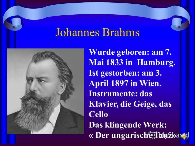 Johannes Brahms Wurde geboren: am 7. Mai 1833 in Hamburg. Ist gestorben: am 3. April 1897 in Wien. Instrumente: das Klavier, die Geige, das Cello Das klingende Werk: « Der ungarische Tanz»