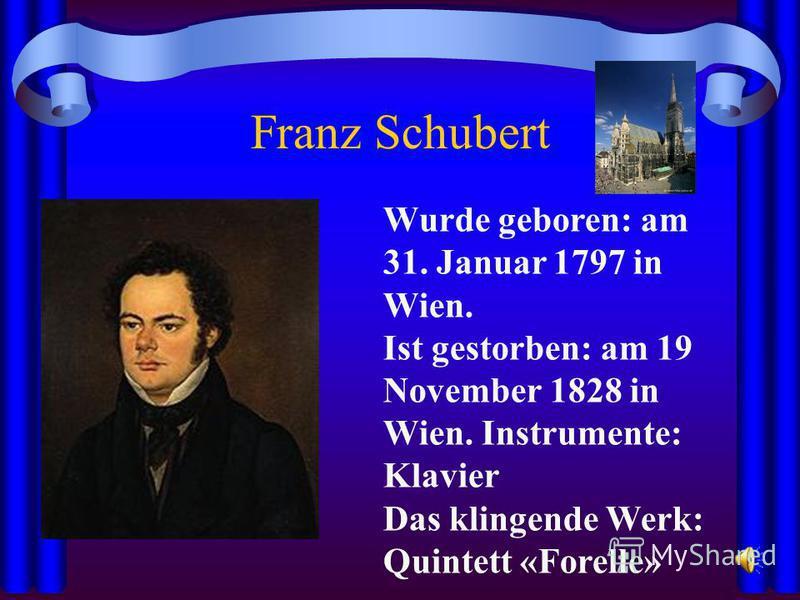Franz Schubert Wurde geboren: am 31. Januar 1797 in Wien. Ist gestorben: am 19 November 1828 in Wien. Instrumente: Klavier Das klingende Werk: Quintett «Forelle»