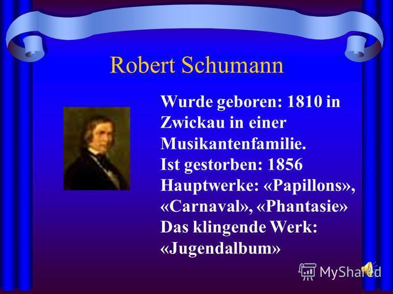 Robert Schumann Wurde geboren: 1810 in Zwickau in einer Musikantenfamilie. Ist gestorben: 1856 Hauptwerke: «Papillons», «Carnaval», «Phantasie» Das klingende Werk: «Jugendalbum»