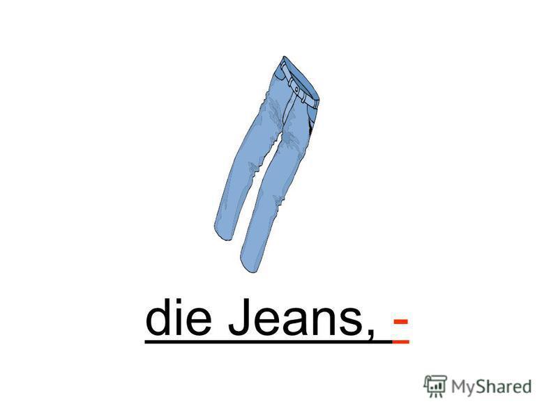die Jeans, -