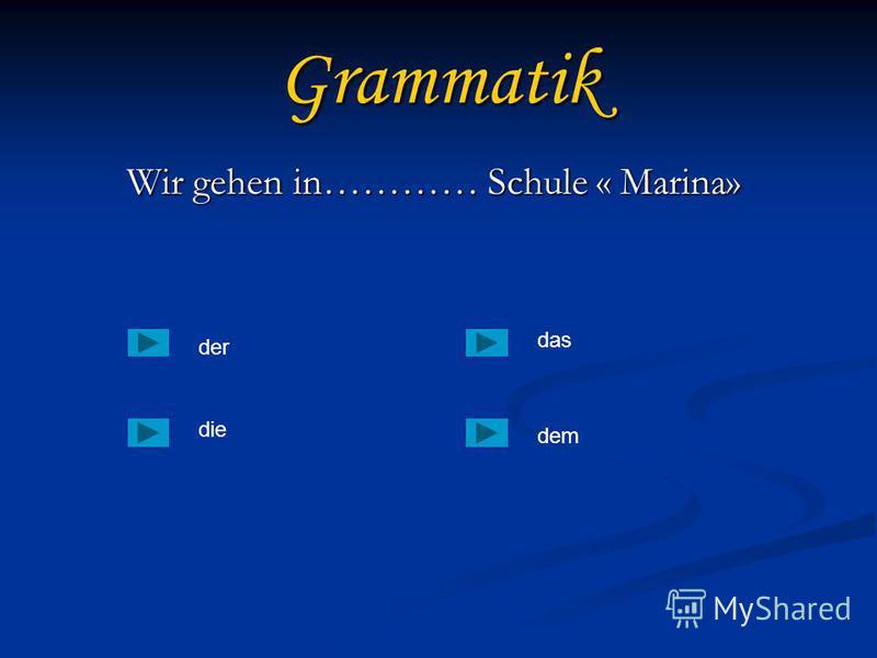 Grammatik Wir gehen in………… Schule « Marina» Wir gehen in………… Schule « Marina» der die dem das