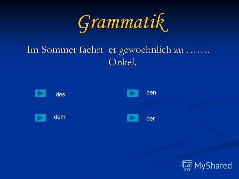 Grammatik Im Sommer faehrt er gewoehnlich zu ……. Onkel. Im Sommer faehrt er gewoehnlich zu ……. Onkel. des dem der den