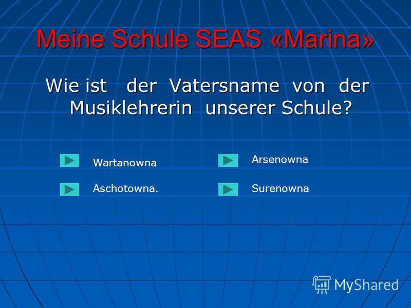 Meine Schule SEAS «Marina» Wie ist der Vatersname von der Musiklehrerin unserer Schule? Wie ist der Vatersname von der Musiklehrerin unserer Schule? Wartanowna Aschotowna.Surenowna Arsenowna