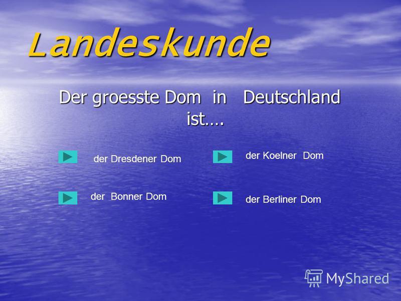 Landeskunde Der groesste Dom in Deutschland ist…. Der groesste Dom in Deutschland ist…. der Dresdener Dom der Bonner Dom der Berliner Dom der Koelner Dom