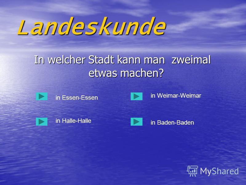Landeskunde In welcher Stadt kann man zweimal etwas machen? In welcher Stadt kann man zweimal etwas machen? in Essen-Essen in Halle-Halle in Baden-Baden in Weimar-Weimar