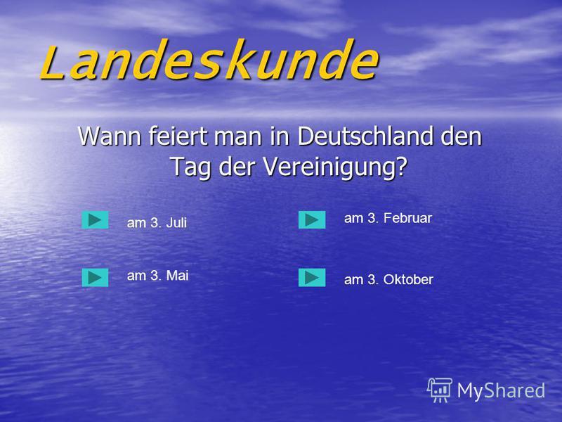 Landeskunde Wann feiert man in Deutschland den Tag der Vereinigung? Wann feiert man in Deutschland den Tag der Vereinigung? am 3. Juli am 3. Mai am 3. Oktober am 3. Februar