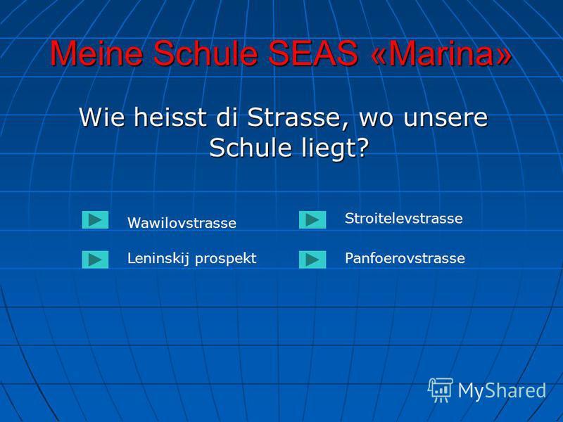 Meine Schule SEAS «Marina» Wie heisst di Strasse, wo unsere Schule liegt? Wie heisst di Strasse, wo unsere Schule liegt? Wawilovstrasse Leninskij prospektPanfoerovstrasse Stroitelevstrasse