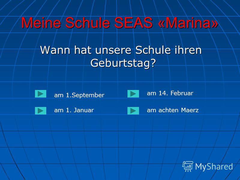 Meine Schule SEAS «Marina» Wann hat unsere Schule ihren Geburtstag? Wann hat unsere Schule ihren Geburtstag? am 1.September am 1. Januaram achten Maerz am 14. Februar