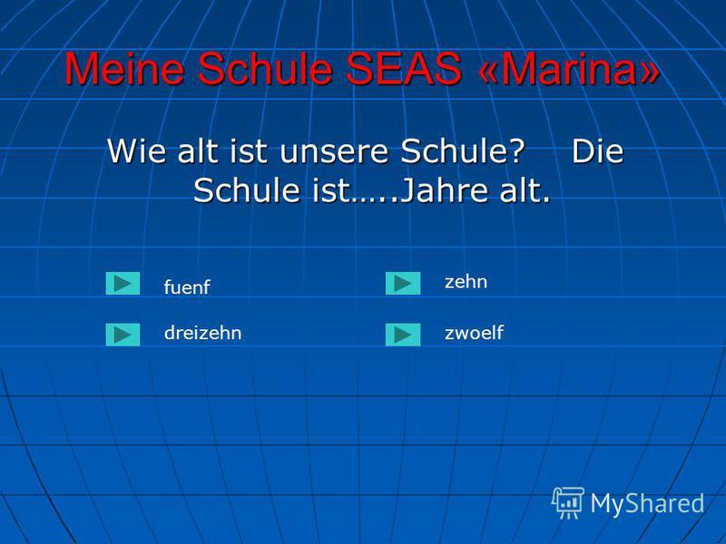 Meine Schule SEAS «Marina» Wie alt ist unsere Schule? Die Schule ist…..Jahre alt. Wie alt ist unsere Schule? Die Schule ist…..Jahre alt. fuenf dreizehnzwoelf zehn