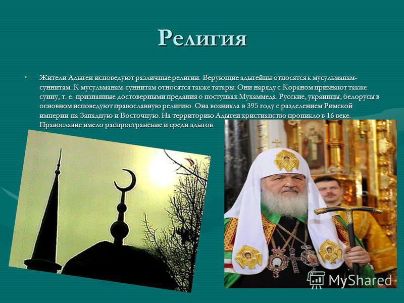 Религия Жители Адыгеи исповедуют различные религии. Верующие адыгейцы относятся к мусульманам- суннитам. К мусульманам-суннитам относятся также татары. Они наряду с Кораном признают также сунну, т. е. признанные достоверными предания о поступках Муха