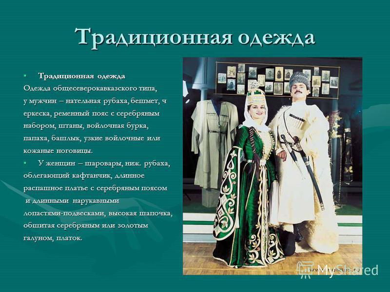 Традиционная одежда Традиционная одежда Традиционная одежда Одежда обще северо кавказского типа, у мужчин – нательная рубаха, бешмет, черкеска, ременный пояс с серебряным набором, штаны, войлочная бурка, папаха, башлык, узкие войлочные или кожаные но
