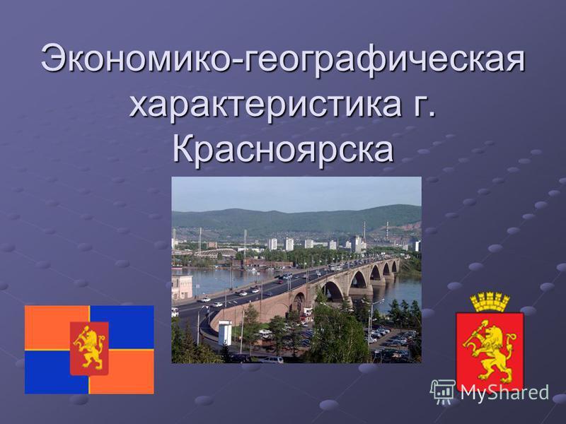 Экономико-географическая характеристика г. Красноярска
