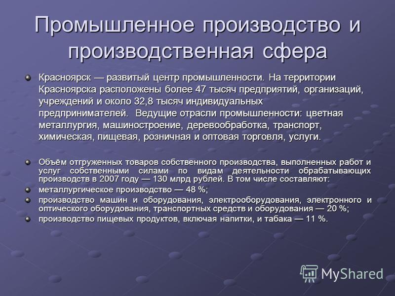Промышленное производство и производственная сфера Красноярск развитый центр промышленности. На территории Красноярска расположены более 47 тысяч предприятий, организаций, учреждений и около 32,8 тысяч индивидуальных предпринимателей. Ведущие отрасли