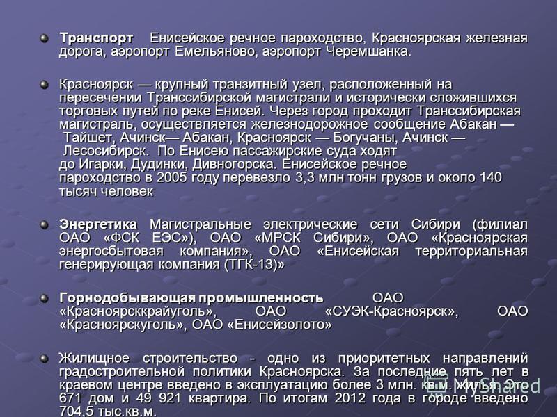 Транспорт Енисейское речное пароходство, Красноярская железная дорога, аэропорт Емельяново, аэропорт Черемшанка. Красноярск крупный транзитный узел, расположенный на пересечении Транссибирской магистрали и исторически сложившихся торговых путей по ре