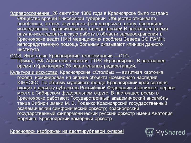 Здравоохранение. 26 сентября 1886 года в Красноярске было создано Общество врачей Енисейской губернии. Общество открывало лечебницы, аптеку, акушерско-фельдшерскую школу, проводило исследования, организовывало съезды врачей.В настоящее время научно-и