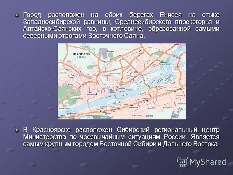 Город расположен на обоих берегах Енисея на стыке Западносибирской равнины, Среднесибирского плоскогорья и Алтайско-Саянских гор, в котловине, образованной самыми северными отрогами Восточного Саяна. В Красноярске расположен Сибирский региональный це