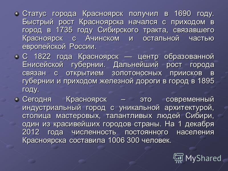 Статус города Красноярск получил в 1690 году. Быстрый рост Красноярска начался с приходом в город в 1735 году Сибирского тракта, связавшего Красноярск с Ачинском и остальной частью европейской России. С 1822 года Красноярск центр образованной Енисейс
