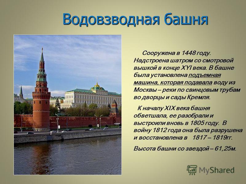 Водовзводная башня Сооружена в 1448 году. Надстроена шатром со смотровой вышкой в конце XYI века. В башне была установлена подъемная машина, которая подавала воду из Москвы – реки по свинцовым трубам во дворцы и сады Кремля. К началу XIX века башня о
