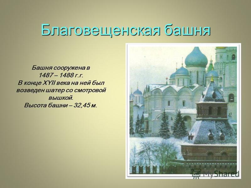 Благовещенская башня Башня сооружена в 1487 – 1488 г.г. В конце XYII века на ней был возведен шатер со смотровой вышкой. Высота башни – 32,45 м.