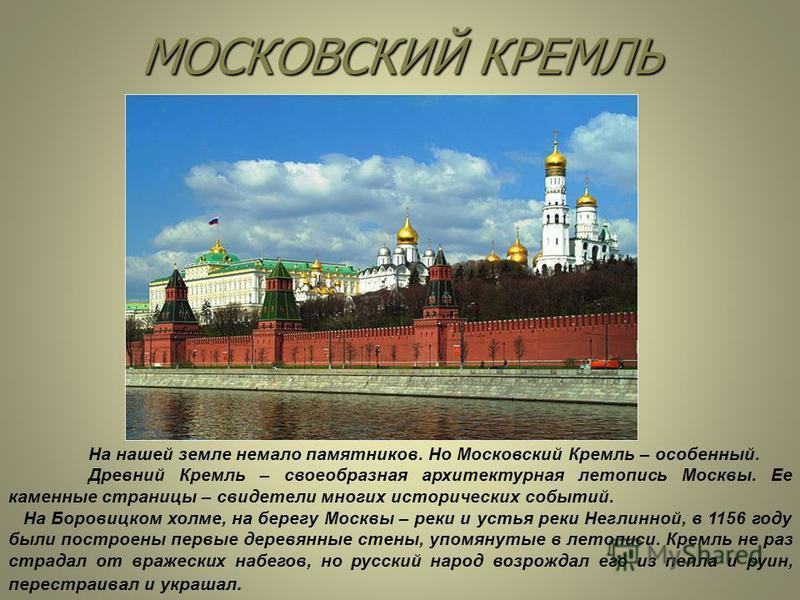 МОСКОВСКИЙ КРЕМЛЬ На нашей земле немало памятников. Но Московский Кремль – особенный. Древний Кремль – своеобразная архитектурная летопись Москвы. Ее каменные страницы – свидетели многих исторических событий. На Боровицком холме, на берегу Москвы – р