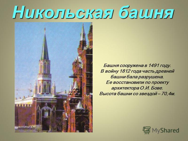 Никольская башня Башня сооружена в 1491 году. В войну 1812 года часть древней башни бала разрушена. Ее восстановили по проекту архитектора О.И. Бове. Высота башни со звездой – 70,4 м.