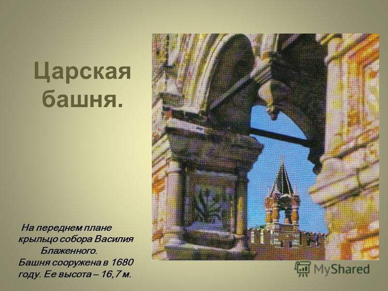 Царская башня. На переднем плане крыльцо собора Василия Блаженного. Башня сооружена в 1680 году. Ее высота – 16,7 м.