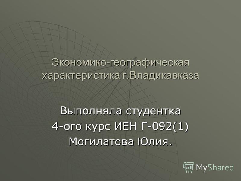 Экономико-географическая характеристика г.Владикавказа Выполняла студентка 4-ого курс ИЕН Г-092(1) Могилатова Юлия.