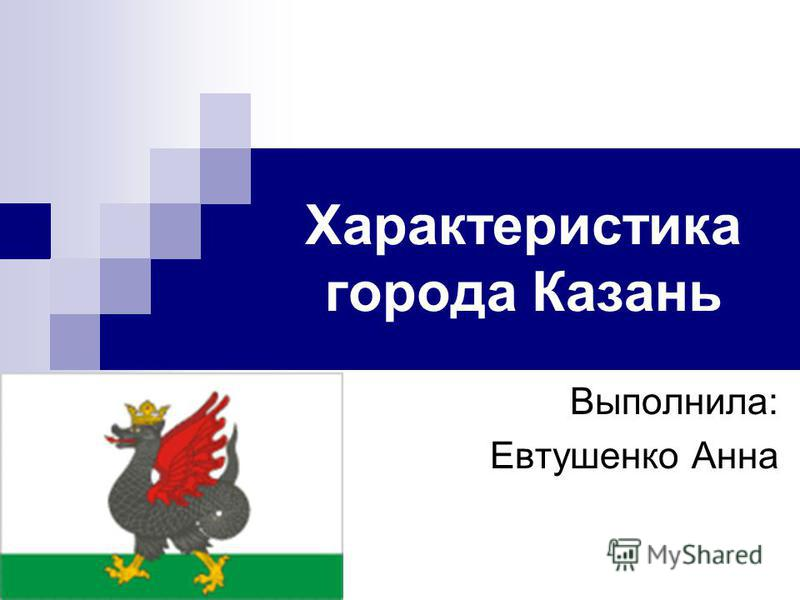 Характеристика города Казань Выполнила: Евтушенко Анна