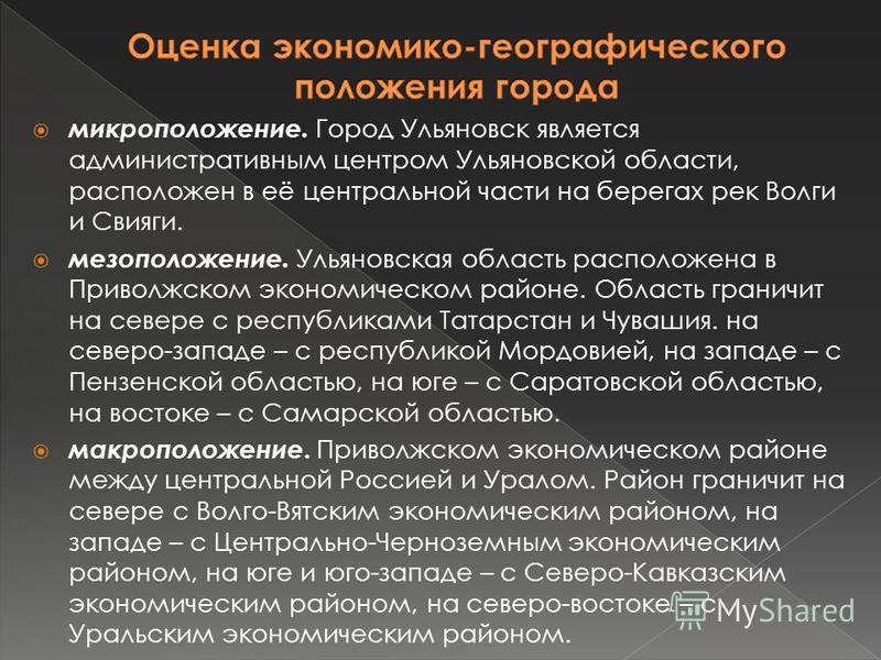 микроположение. Город Ульяновск является административным центром Ульяновской области, расположен в её центральной части на берегах рек Волги и Свияги. мезоположение. Ульяновская область расположена в Приволжском экономическом районе. Область граничи