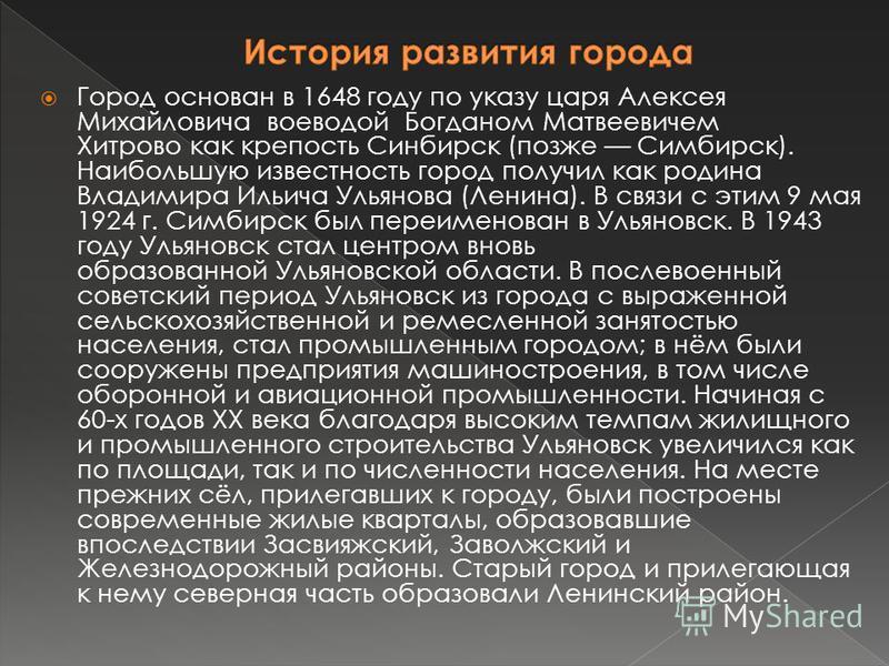 Город основан в 1648 году по указу царя Алексея Михайловича воеводой Богданом Матвеевичем Хитрово как крепость Синбирск (позже Симбирск). Наибольшую известность город получил как родина Владимира Ильича Ульянова (Ленина). В связи с этим 9 мая 1924 г.