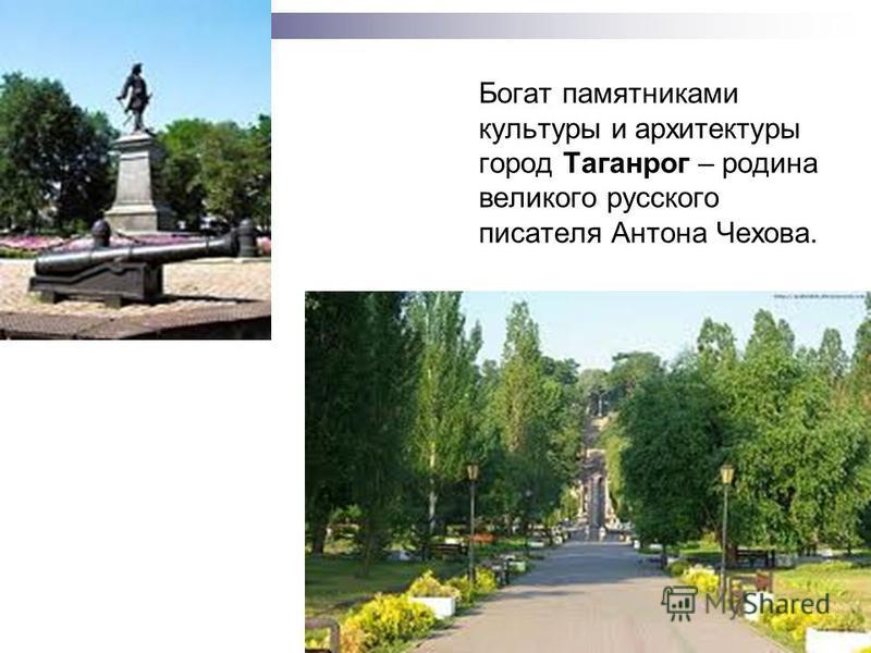 Богат памятниками культуры и архитектуры город Таганрог – родина великого русского писателя Антона Чехова.