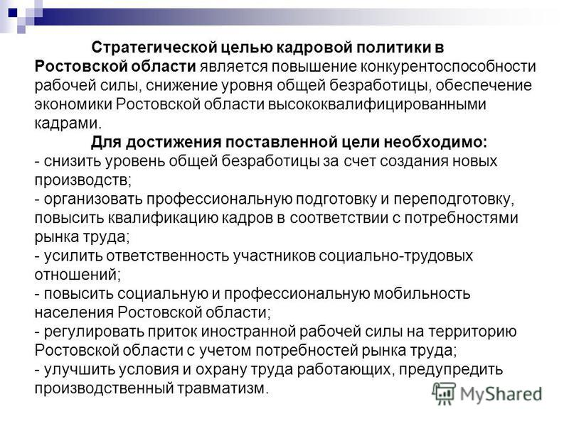 Стратегической целью кадровой политики в Ростовской области является повышение конкурентоспособности рабочей силы, снижение уровня общей безработицы, обеспечение экономики Ростовской области высококвалифицированными кадрами. Для достижения поставленн