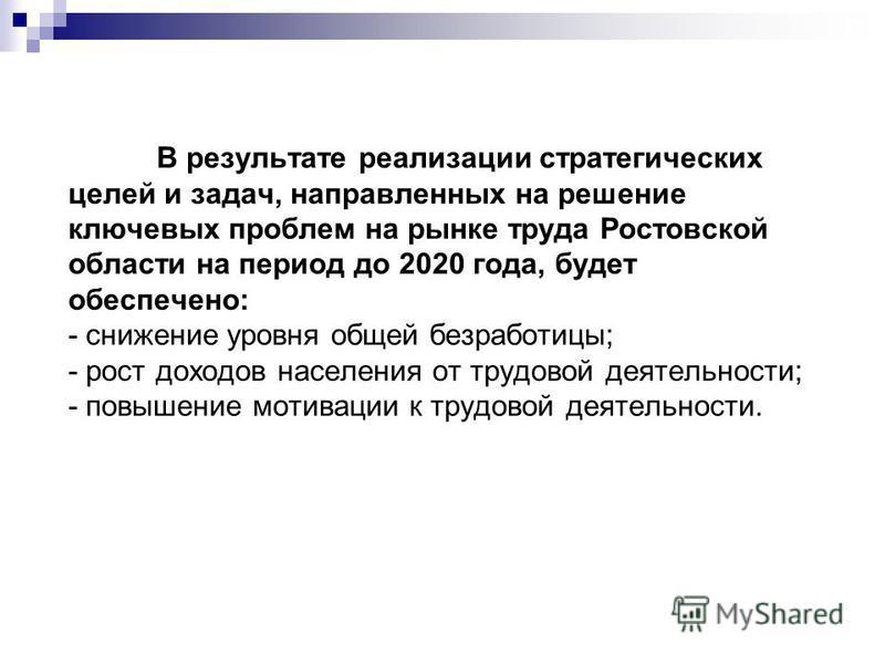 В результате реализации стратегических целей и задач, направленных на решение ключевых проблем на рынке труда Ростовской области на период до 2020 года, будет обеспечено: - снижение уровня общей безработицы; - рост доходов населения от трудовой деяте