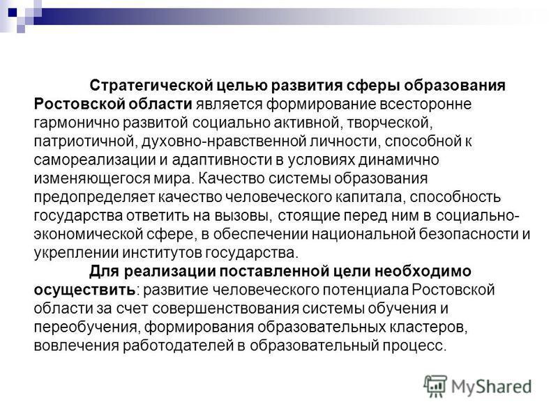 Стратегической целью развития сферы образования Ростовской области является формирование всесторонне гармонично развитой социально активной, творческой, патриотичной, духовно-нравственной личности, способной к самореализации и адаптивности в условиях
