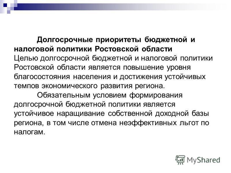 Долгосрочные приоритеты бюджетной и налоговой политики Ростовской области Целью долгосрочной бюджетной и налоговой политики Ростовской области является повышение уровня благосостояния населения и достижения устойчивых темпов экономического развития р