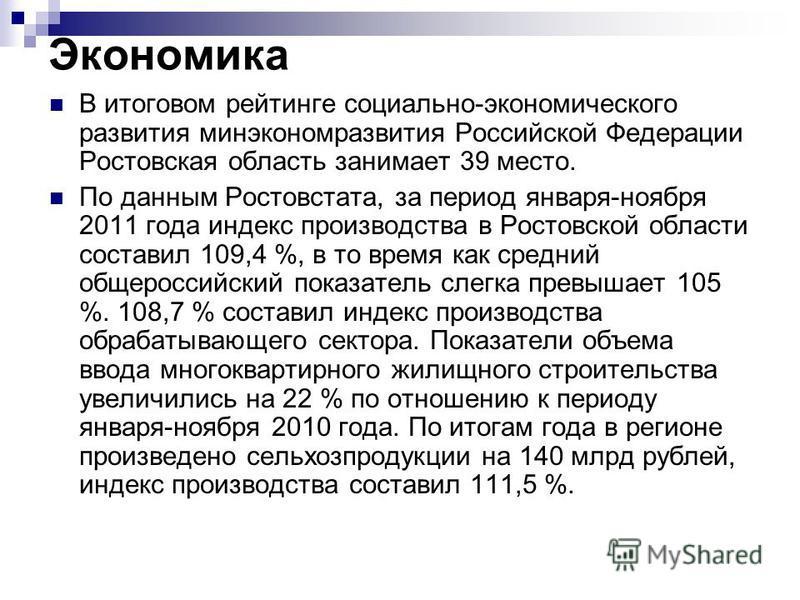 Экономика В итоговом рейтинге социально-экономического развития минэкономразвития Российской Федерации Ростовская область занимает 39 место. По данным Ростовстата, за период января-ноября 2011 года индекс производства в Ростовской области составил 10