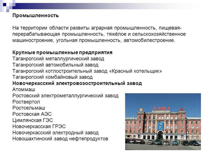Промышленность На территории области развиты аграрная промышленность, пищевая- перерабатывающая промышленность, тяжёлое и сельскохозяйственное машиностроение, угольная промышленность, автомобилестроение. Крупные промышленные предприятия Таганрогский