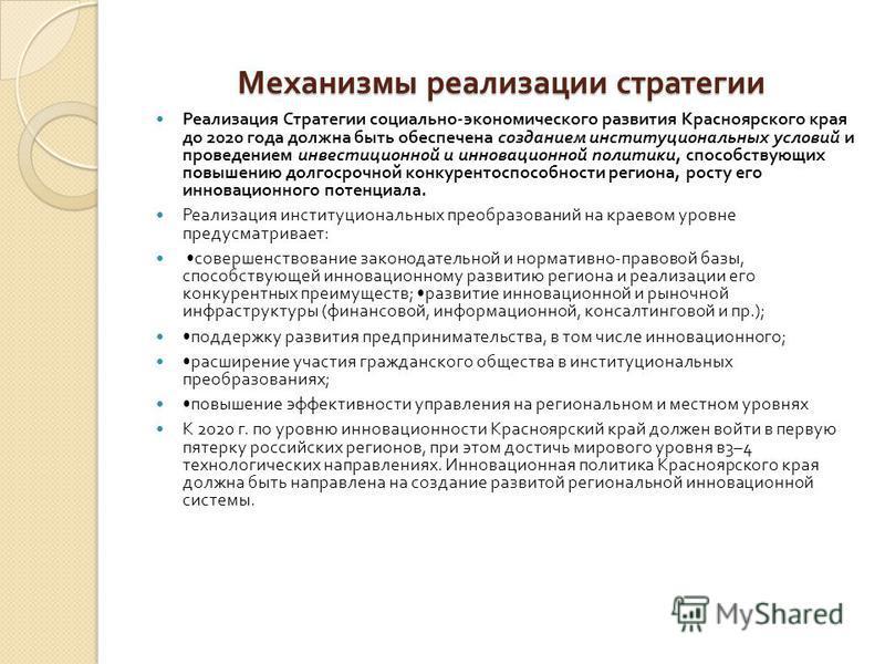 Механизмы реализации стратегии Механизмы реализации стратегии Реализация Стратегии социально - экономического развития Красноярского края до 2020 года должна быть обеспечена созданием институциональных условий и проведением инвестиционной и инновацио