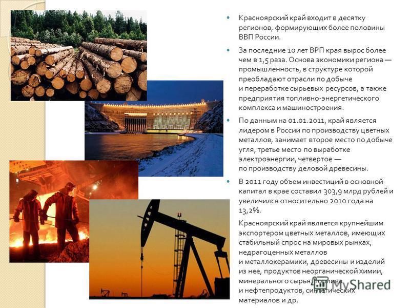 Красноярский край входит в десятку регионов, формирующих более половины ВВП России. За последние 10 лет ВРП края вырос более чем в 1,5 раза. Основа экономики региона промышленность, в структуре которой преобладают отрасли по добыче и переработке сырь