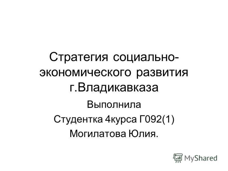 Стратегия социально- экономического развития г.Владикавказа Выполнила Студентка 4 курса Г092(1) Могилатова Юлия.