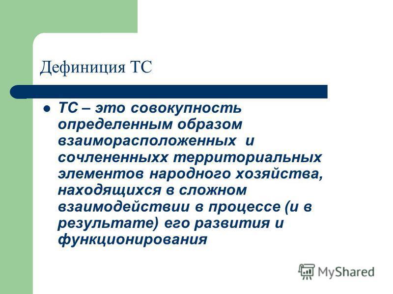 Дефиниция ТС ТС – это совокупность определенным образом взаиморасположенных и сочлененных территориальных элементов народного хозяйства, находящихся в сложном взаимодействии в процессе (и в результате) его развития и функционирования