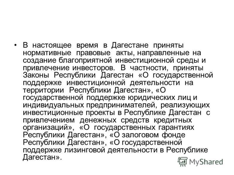 В настоящее время в Дагестане приняты нормативные правовые акты, направленные на создание благоприятной инвестиционной среды и привлечение инвесторов. В частности, приняты Законы Республики Дагестан «О государственной поддержке инвестиционной деятель