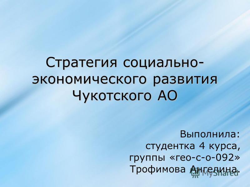 Стратегия социально- экономического развития Чукотского АО Выполнила: студентка 4 курса, группы «гео-с-о-092» Трофимова Ангелина.