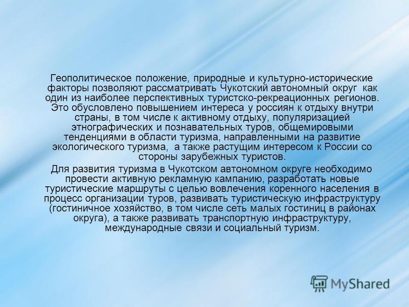 Геополитическое положение, природные и культурно-исторические факторы позволяют рассматривать Чукотский автономный округ как один из наиболее перспективных туристско-рекреационных регионов. Это обусловлено повышением интереса у россиян к отдыху внутр