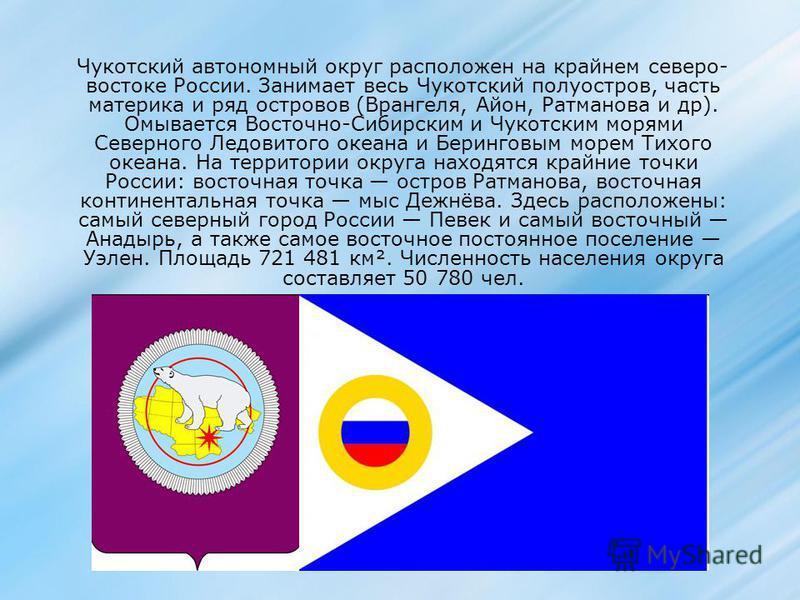 Чукотский автономный округ расположен на крайнем северо- востоке России. Занимает весь Чукотский полуостров, часть материка и ряд островов (Врангеля, Айон, Ратманова и др). Омывается Восточно-Сибирским и Чукотским морями Северного Ледовитого океана и