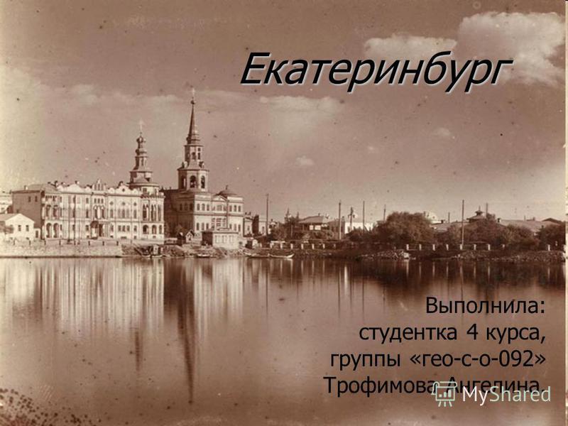 Екатеринбург Выполнила: студентка 4 курса, группы «гео-с-о-092» Трофимова Ангелина.