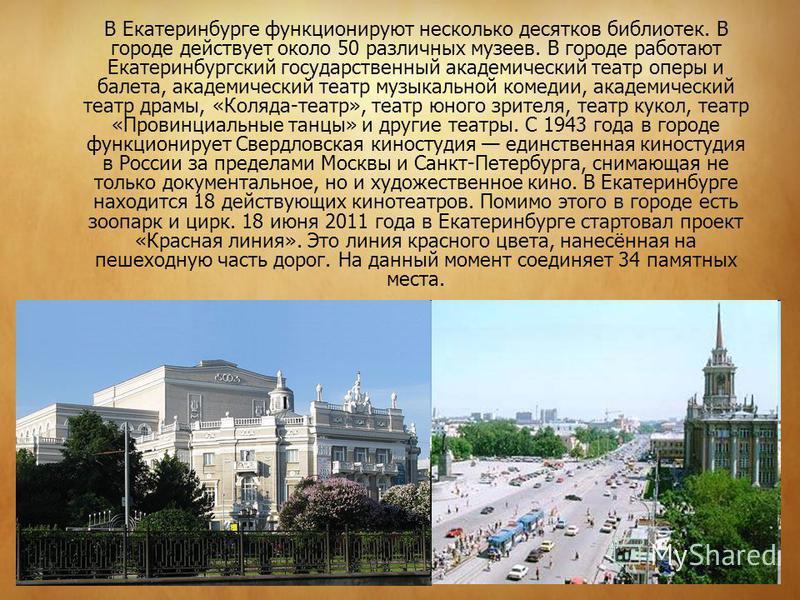 В Екатеринбурге функционируют несколько десятков библиотек. В городе действует около 50 различных музеев. В городе работают Екатеринбургский государственный академический театр оперы и балета, академический театр музыкальной комедии, академический те