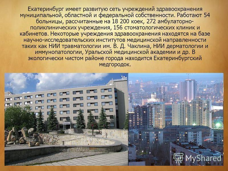 Екатеринбург имеет развитую сеть учреждений здравоохранения муниципальной, областной и федеральной собственности. Работают 54 больницы, рассчитанные на 18 200 коек, 272 амбулаторно- поликлинических учреждения, 156 стоматологических клиник и кабинетов
